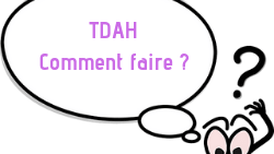 TDAH : Comment faire ?